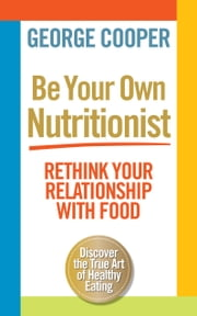 Be Your Own Nutritionist - Rethink your relationship with food ebook by George Cooper