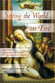 Setting the World on Fire - The Brief, Astonishing Life of St. Catherine of Siena ebook by Shelley Emling