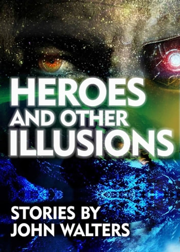 Heroes and Other Illusions: Stories ebook by John Walters