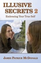 Illusive Secrets 2: Embracing Your True Self ebook by James Patrick McDonald