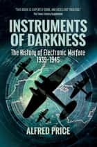 Instruments of Darkness - The History of Electronic Warfare, 1939–1945 ebook by Alfred  Price