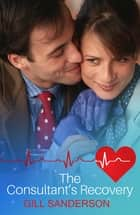 The Consultant's Recovery - A Medical Romance ebook by Gill Sanderson