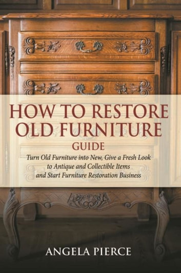 How to Restore Old Furniture Guide - Turn Old Furniture into New, Give a Fresh Look to Antique and Collectible Items and Start Furniture Restoration Business ebook by Angela Pierce