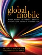 Global Mobile - Applications and Innovations for the Worldwide Mobile Ecosystem ebook by Peter A. Bruck, Madanmohan Rao