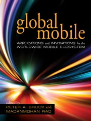Global Mobile - Applications and Innovations for the Worldwide Mobile Ecosystem ebook by Peter A. Bruck,Madanmohan Rao