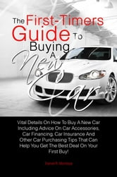 The First-Timers Guide To Buying A New Car - Vital Details On How To Buy A New Car Including Advice On Car Accessories, Car Financing, Car Insurance And Other Car Purchasing Tips That Can Help You Get The Best Deal On Your First Buy! ebook by Daniel R. Montoya