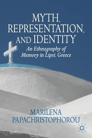 Myth, Representation, and Identity - An Ethnography of Memory in Lipsi, Greece ebook by Marilena Papachristophorou