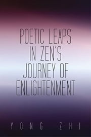 Poetic Leaps in Zen'S Journey of Enlightenment ebook by Yong Zhi