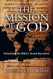 The Mission of God - Unlocking the Bible's Grand Narrative ebook by Christopher J. H. Wright