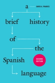 A Brief History of the Spanish Language - Second Edition ebook by David A. Pharies