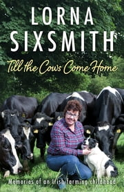 Till the Cows Come Home - Memories of a Rural Childhood ebook by Lorna Sixsmith