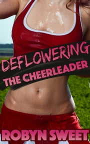 Deflowering the Cheerleader (Virgin Schoolgirl First Time Erotica) ebook by Robyn Sweet