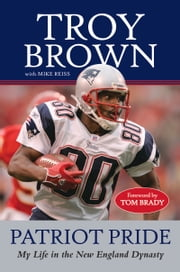 Patriot Pride - My Life in the New England Dynasty ebook by Troy Brown,Mike Reiss