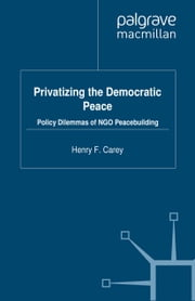 Privatizing the Democratic Peace - Policy Dilemmas of NGO Peacebuilding ebook by H. Carey