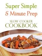 Super Simple 5 Minute Prep Slow Cooker Cookbook ebook by Loren Brooks