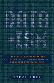 Data-ism - The Revolution Transforming Decision Making, Consumer Behavior, and Almost Everything Else ebook by Steve Lohr