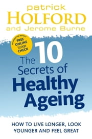 The 10 Secrets Of Healthy Ageing - How to Live Longer, Look Younger and Feel Great ebook by Patrick Holford,Jerome Burne