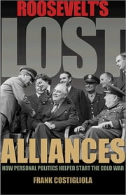 Roosevelt's Lost Alliances - How Personal Politics Helped Start the Cold War ebook by Frank Costigliola