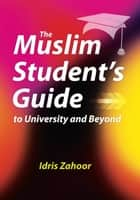 The Muslim Student's Guide to University and Beyond ebook by Idris Zahoor