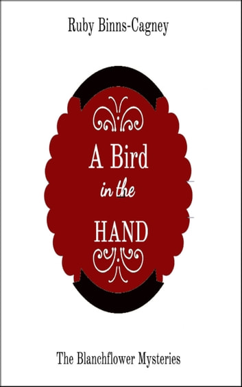 A Bird In The Hand: The Blanchflower Mysteries ebook by Ruby Binns-Cagney