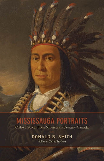 Mississauga Portraits - Ojibwe Voices from Nineteenth-Century Canada ebook by Donald B. Smith