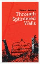 Through Splintered Walls ebook by Kaaron Warren