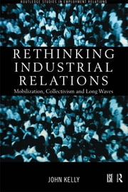 Rethinking Industrial Relations - Mobilisation, Collectivism and Long Waves ebook by John Kelly