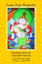 Teachings from the Vajrasattva Retreat: Land of Medicine Buddha, February-April, 1999 ebook by Lama Zopa Rinpoche