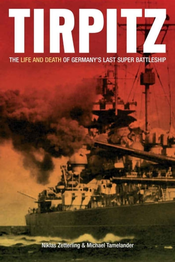 Tirpitz The Life and Death of Germany's Last Supper Battleship - The Life and Death of Germany's Last Super Battleship ebook by Nicklas Zetterling Michael Tamelander