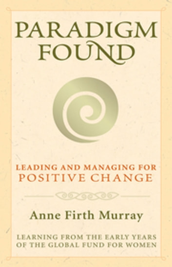 Paradigm Found - Leading and Managing for Positive Change ebook by Anne Firth Murray