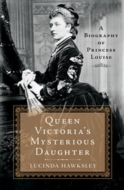 Queen Victoria's Mysterious Daughter - A Biography of Princess Louise ebook by Lucinda Hawksley
