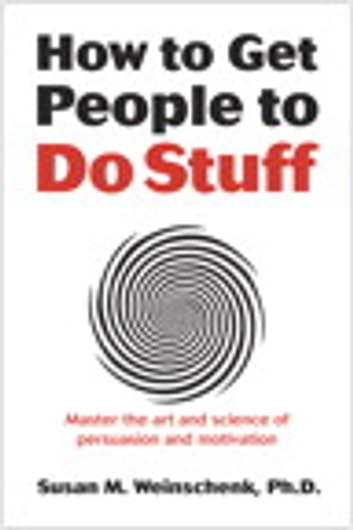 How to Get People to Do Stuff - Master the art and science of persuasion and motivation ebook by Susan Weinschenk