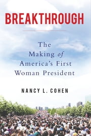 Breakthrough - The Making of America's First Woman President ebook by Nancy L. Cohen