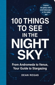100 Things to See in the Night Sky - From Andromeda to Venus, Your Guide to Stargazing ebook by Dean Regas