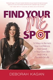 Find Your Me Spot: 52 Ways to Reclaim Your Confidence, Feel Good in Your Own Skin and Live a Turned On Life ebook by Deborah Kagan