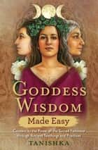 Goddess Wisdom Made Easy - Connect to the Power of the Sacred Feminine through Ancient Teachings and Practices ebook by Tanishka