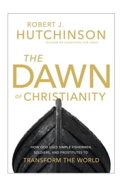 The Dawn of Christianity - How God Used Simple Fishermen, Soldiers, and Prostitutes to Transform the World ebook by Robert J. Hutchinson