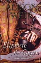 Elizabeth, The Queen ebook by Alison Weir