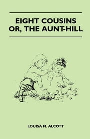 Eight Cousins - Or, the Aunt-Hill ebook by Louisa M. Alcott