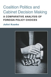 Coalition Politics and Cabinet Decision Making - A Comparative Analysis of Foreign Policy Choices ebook by Juliet Kaarbo