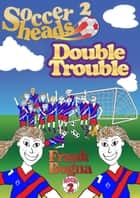 Soccerheads 2: Double Trouble ebook by Frank Bogna