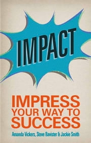 Impact - Impress your way to success ebook by Amanda Vickers,Steve Bavister,Jackie Smith
