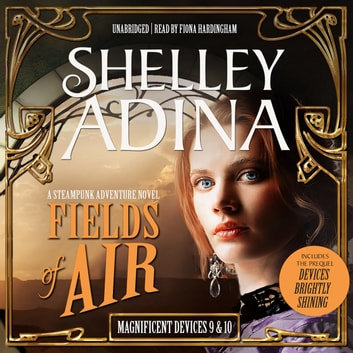 Fields of Air - A Steampunk Adventure Novel, plus Bonus 3-Hour Prequel Devices Brightly Shining audiobook by Shelley Adina
