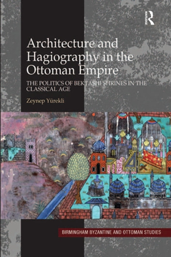 Architecture and Hagiography in the Ottoman Empire - The Politics of Bektashi Shrines in the Classical Age ebook by Zeynep Yürekli