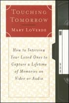 Touching Tomorrow - How to Interview Your Loved Ones to Capture a Lifetime of Memories on Video or Audio ebook by Mary LoVerde