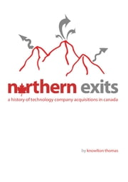 Northern Exits: A History of Technology Company Acquisitions in Canada ebook by Knowlton Thomas