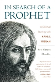 In Search of a Prophet - A Spiritual Journey with Kahlil Gibran ebook by Paul-Gordon Chandler