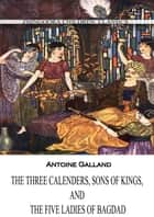 The Three Calenders, Sons Of Kings, And The Five Ladies Of Bagdad ebook by Antoine Galland