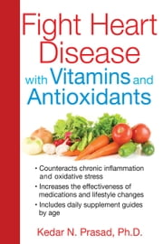 Fight Heart Disease with Vitamins and Antioxidants ebook by Kedar N. Prasad, Ph.D.