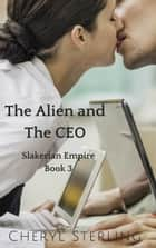 The Alien and the CEO - Slakerian Empire, #3 ebook by Cheryl Sterling